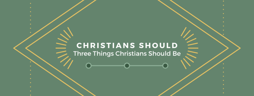 Christians Should: Three Things Christians Should Be