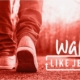 Walk like Jesus